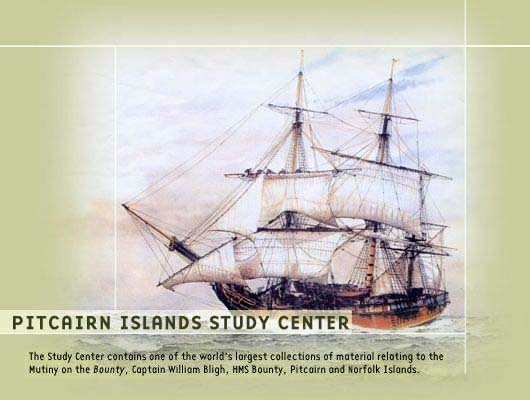 The Pitcairn Islands Study Center contains one of the world's largest collections of material relating to the Mutiny on the Bounty, Captain William Bligh, HMS Bounty, Pitcairn Island, and Norfolk Island